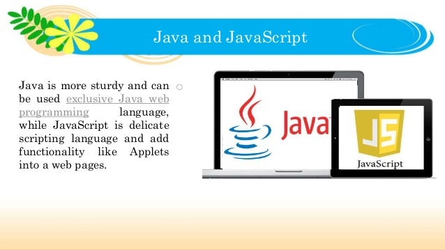 Java and JavaScript Java is more sturdy and can be used exclusive Java web programming language, while JavaScript is delic...