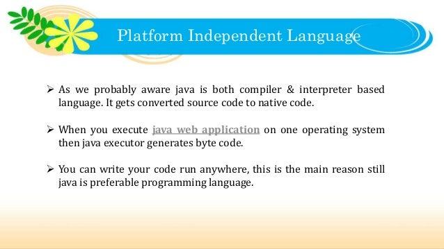 Platform Independent Language  As we probably aware java is both compiler & interpreter based language. It gets converted...