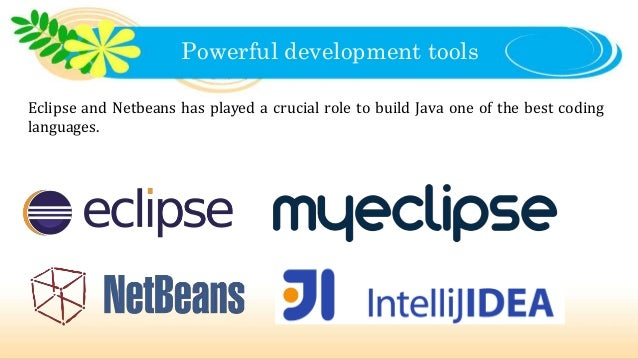 Powerful development tools Eclipse and Netbeans has played a crucial role to build Java one of the best coding languages.