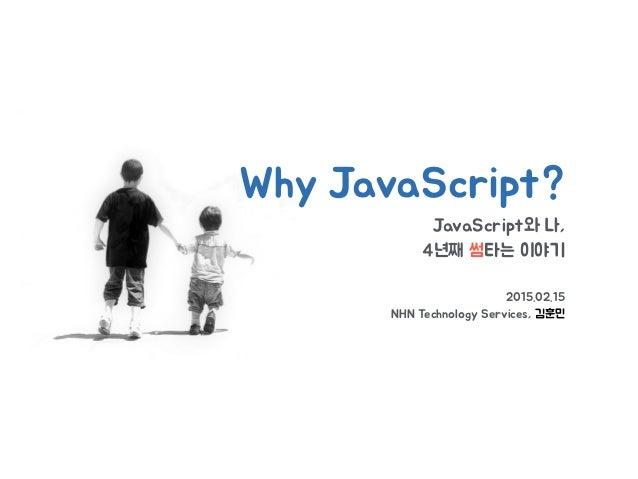 JavaScript와 나, 4년째 썸타는 이야기 2015.02.15 NHN Technology Services, 김훈민 Why JavaScript?