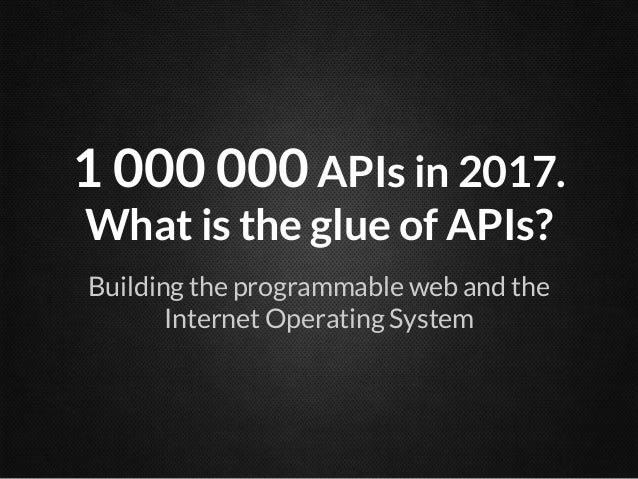 1 000 000 APIs in 2017.What is the glue of APIs?Building the programmable web and theInternet Operating System