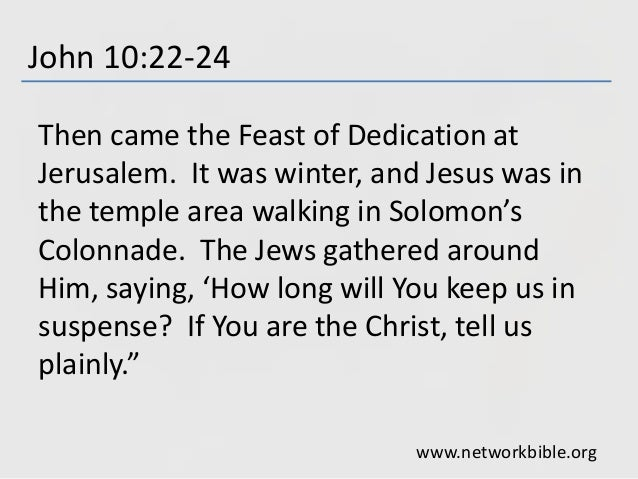 John 10:22-24 Then came the Feast of Dedication at Jerusalem. It was winter, and Jesus was in the temple area walking in S...