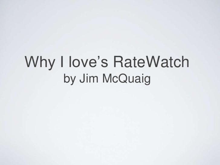 Why I love's RateWatchby Jim McQuaig <br />