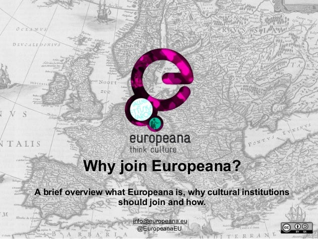 Why join Europeana? A brief overview what Europeana is, why cultural institutions should join and how. info@europeana.eu @...