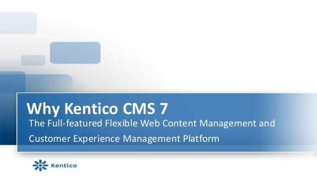 Why Kentico CMS 7The Full-featured Flexible Web Content Management andCustomer Experience Management Platform
