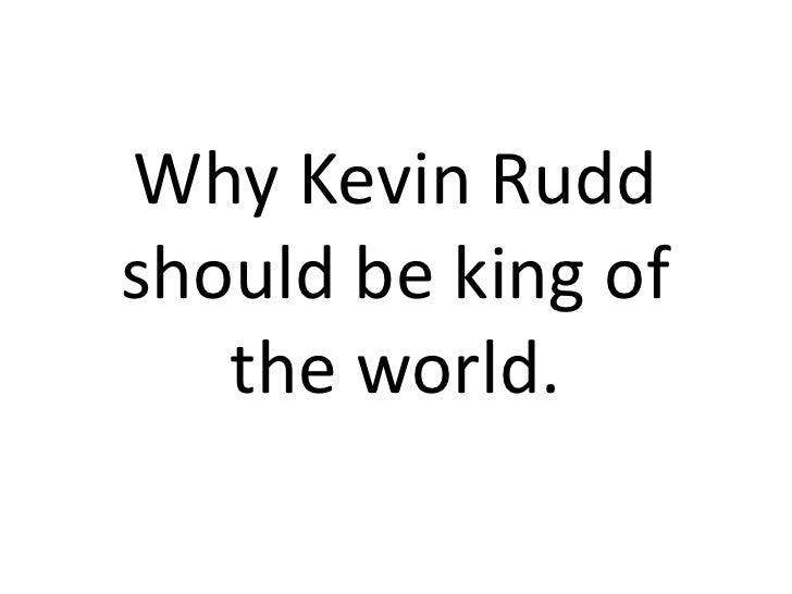 Why Kevin Rudd should be king of the world.<br />