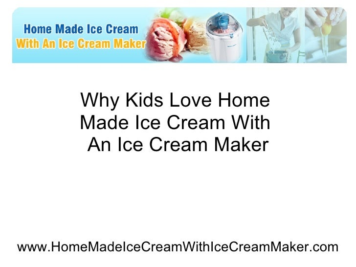 Why Kids Love Home  Made Ice Cream With  An Ice Cream Maker www.HomeMadeIceCreamWithIceCreamMaker.com