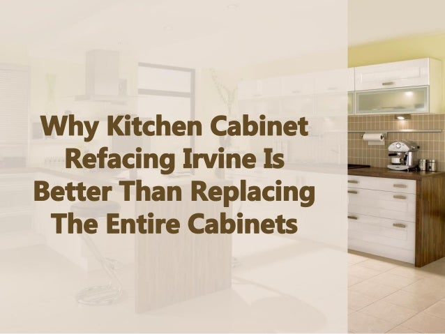 Why Kitchen Cabinet Refacing Irvine Is Better Than Replacing The Enti