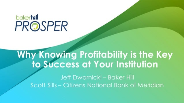 Jeff Dwornicki – Baker Hill Scott Sills – Citizens National Bank of Meridian Why Knowing Profitability is the Key to Succe...