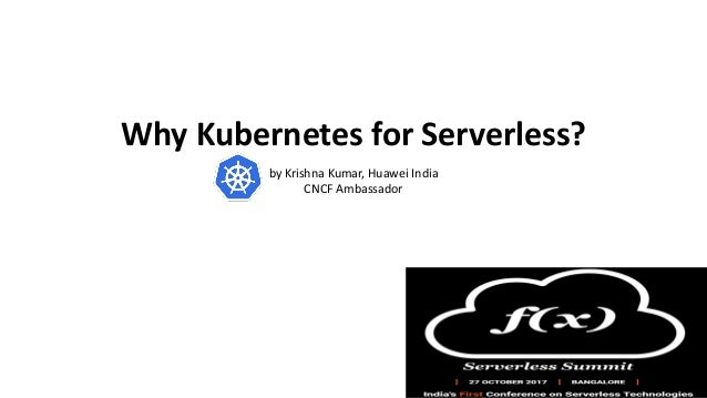 Why Kubernetes for Serverless? by Krishna Kumar, Huawei India CNCF Ambassador