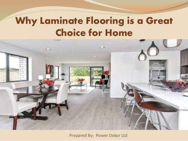 Prepared By: Power Dekor Ltd Why Laminate Flooring is a Great Choice for Home