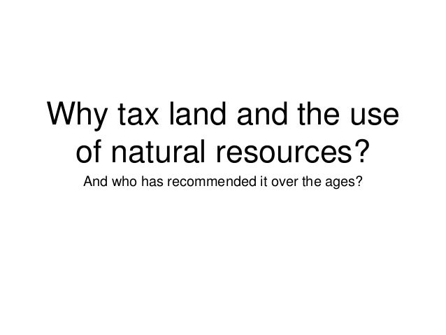 Why tax land and the use of natural resources? And who has recommended it over the ages?