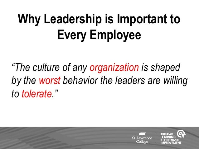 "Why Leadership is Important to Every Employee ""The culture of any organization is shaped by the worst behavior the leaders..."
