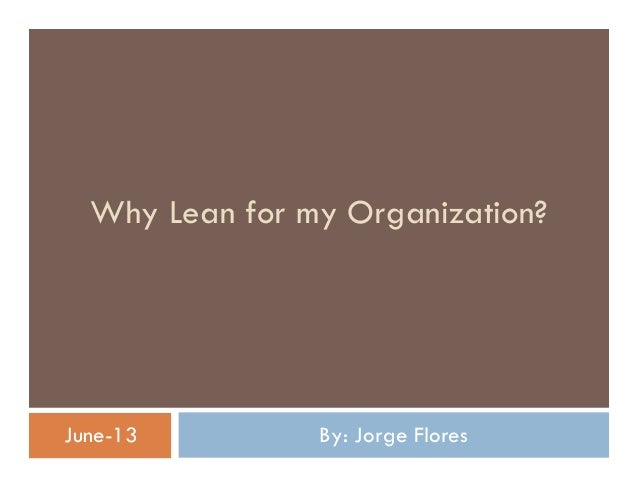 Why Lean for my Organization?  June-13  By: Jorge Flores