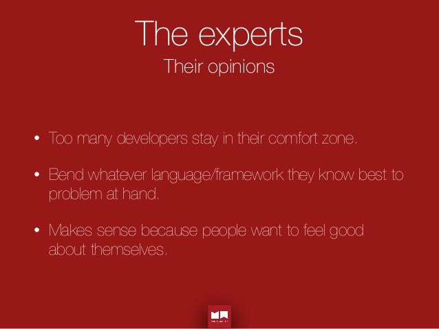 The experts Their opinions • Too many developers stay in their comfort zone. • Bend whatever language/framework they know ...