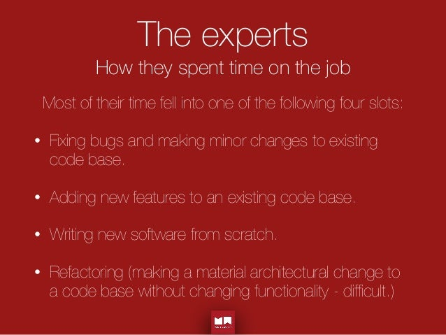 The experts How they spent time on the job Most of their time fell into one of the following four slots: • Fixing bugs and...
