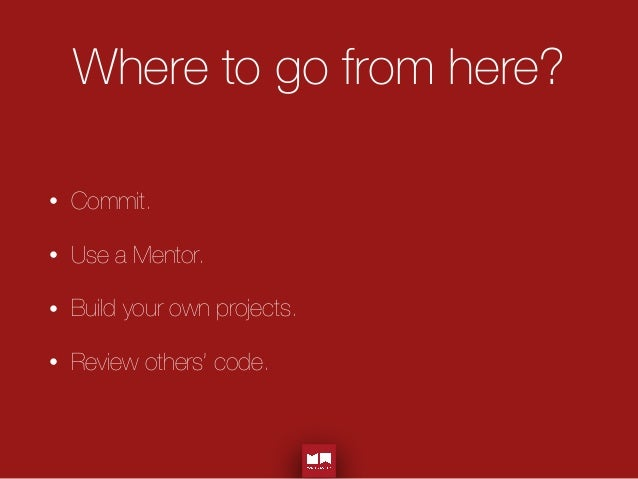 Where to go from here? • Commit. • Use a Mentor. • Build your own projects. • Review others' code.