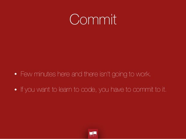 Commit • Few minutes here and there isn't going to work. • If you want to learn to code, you have to commit to it.