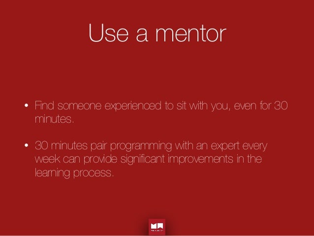 Use a mentor • Find someone experienced to sit with you, even for 30 minutes. • 30 minutes pair programming with an expert...