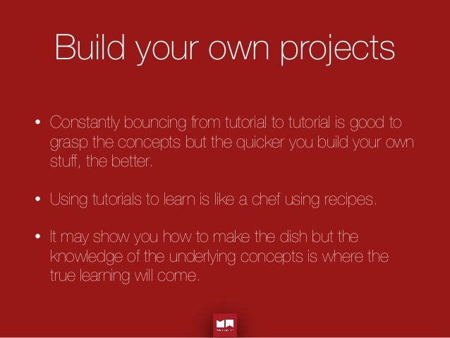 Build your own projects • Constantly bouncing from tutorial to tutorial is good to grasp the concepts but the quicker you ...
