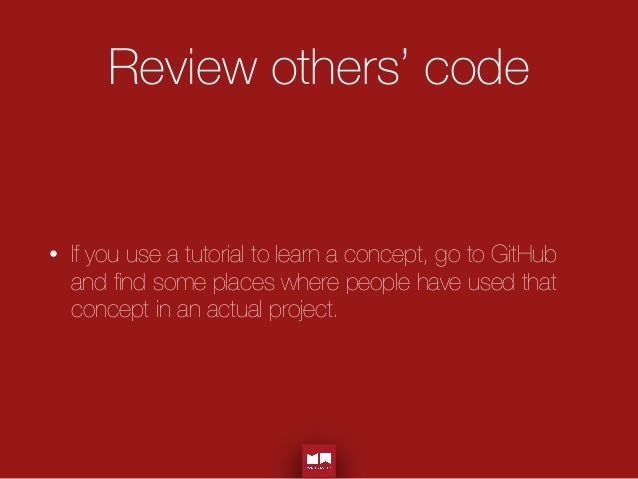 Review others' code • If you use a tutorial to learn a concept, go to GitHub and find some places where people have used th...