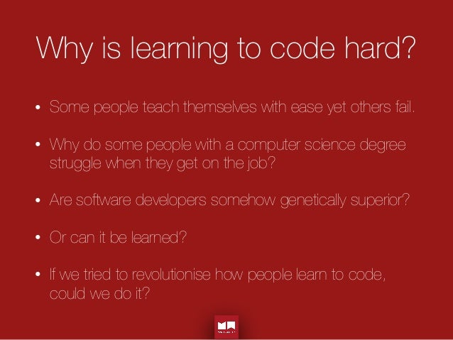 Why is learning to code hard? • Some people teach themselves with ease yet others fail. • Why do some people with a comput...