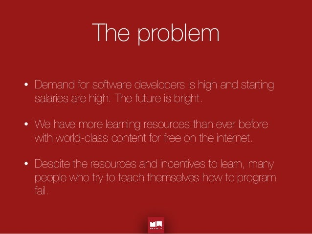 The problem • Demand for software developers is high and starting salaries are high. The future is bright. • We have more ...