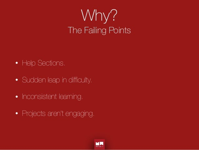 Why? The Failing Points • Help Sections. • Sudden leap in difficulty. • Inconsistent learning. • Projects aren't engaging.
