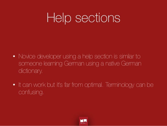 Help sections • Novice developer using a help section is similar to someone learning German using a native German dictiona...