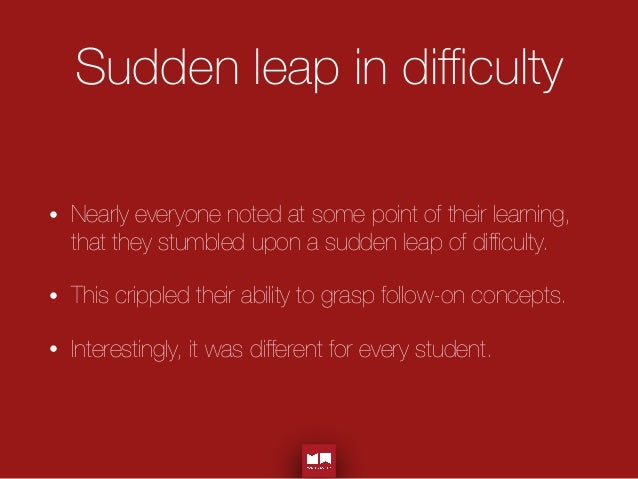 Sudden leap in difficulty • Nearly everyone noted at some point of their learning, that they stumbled upon a sudden leap of ...