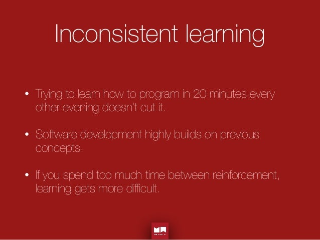 Inconsistent learning • Trying to learn how to program in 20 minutes every other evening doesn't cut it. • Software devel...