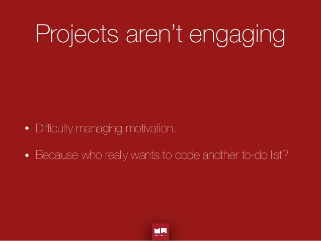 Projects aren't engaging • Difficulty managing motivation. • Because who really wants to code another to-do list?