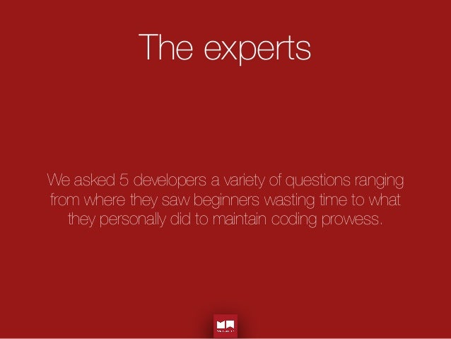 The experts We asked 5 developers a variety of questions ranging from where they saw beginners wasting time to what they p...