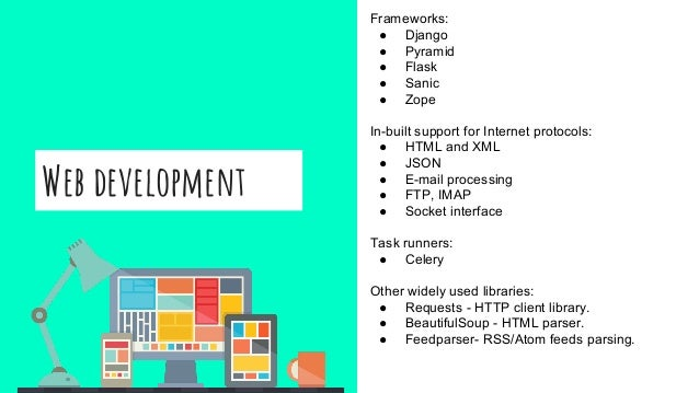 Web development Frameworks: ● Django ● Pyramid ● Flask ● Sanic ● Zope In-built support for Internet protocols: ● HTML and ...