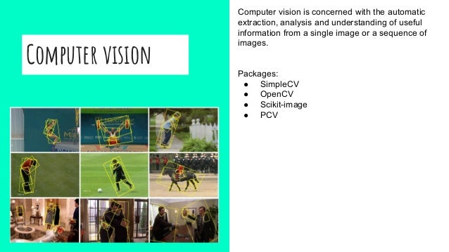 Computer vision Computer vision is concerned with the automatic extraction, analysis and understanding of useful informati...