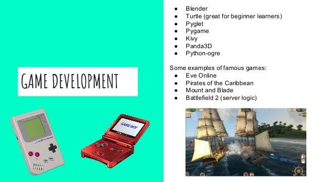 GAME DEVELOPMENT ● Blender ● Turtle (great for beginner learners) ● Pyglet ● Pygame ● Kivy ● Panda3D ● Python-ogre Some ex...