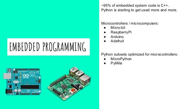 EMBEDDED PROGRAMMING ~95% of embedded system code is C++. Python is starting to get used more and more. Microcontrollers /...