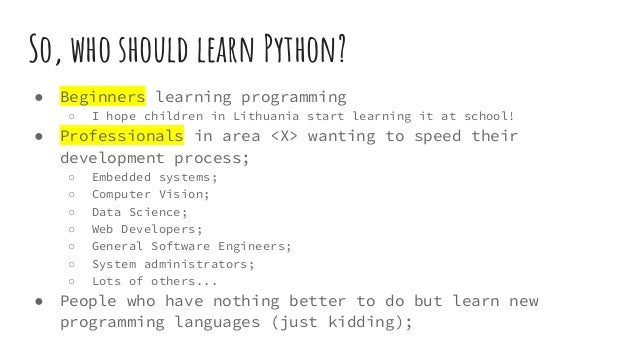 So, who should learn Python? ● Beginners learning programming ○ I hope children in Lithuania start learning it at school! ...
