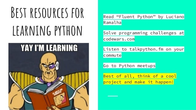 """Best resources for learning python Read """"Fluent Python"""" by Luciano Ramalha Solve programming challenges at codewars.com Li..."""