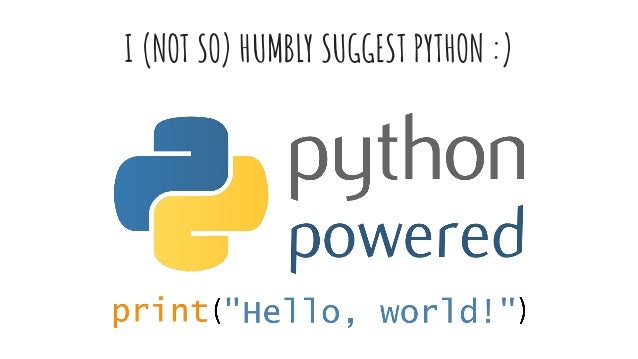 I (NOT SO) HUMBLY SUGGEST PYTHON :)