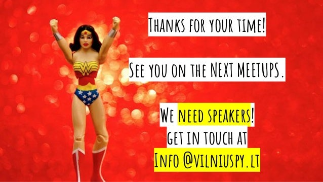 Thanks for your time! See you on the NEXT MEETUPS. We need speakers! get in touch at Info @vilniuspy.lt