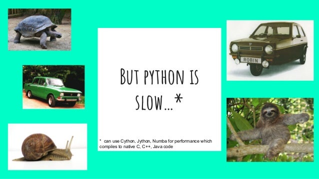 But python is slow…* * can use Cython, Jython, Numba for performance which compiles to native C, C++, Java code