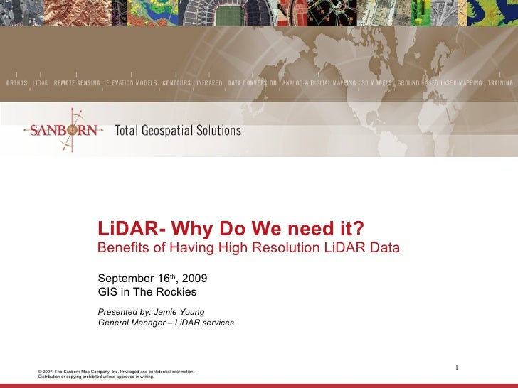 LiDAR- Why Do We need it?  Benefits of Having High Resolution LiDAR Data September 16 th , 2009 GIS in The Rockies Present...