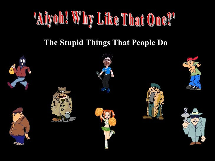 'Aiyoh! Why Like That One?' The Stupid Things That People Do