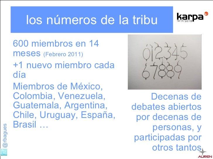 los números de la tribu <ul><li>600 miembros en 14 meses  (Febrero 2011) </li></ul><ul><li>+1 nuevo miembro cada día  </li...