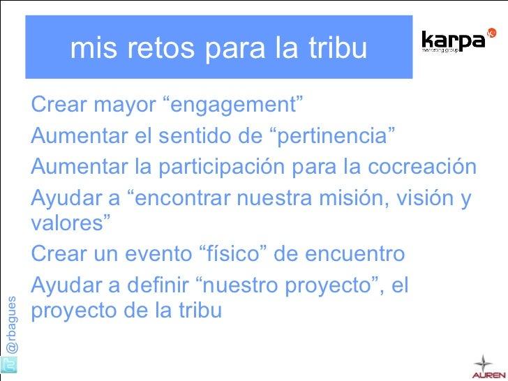 "mis retos para la tribu <ul><li>Crear mayor "" engagement "" </li></ul><ul><li>Aumentar el sentido de ""pertinencia"" </li></u..."
