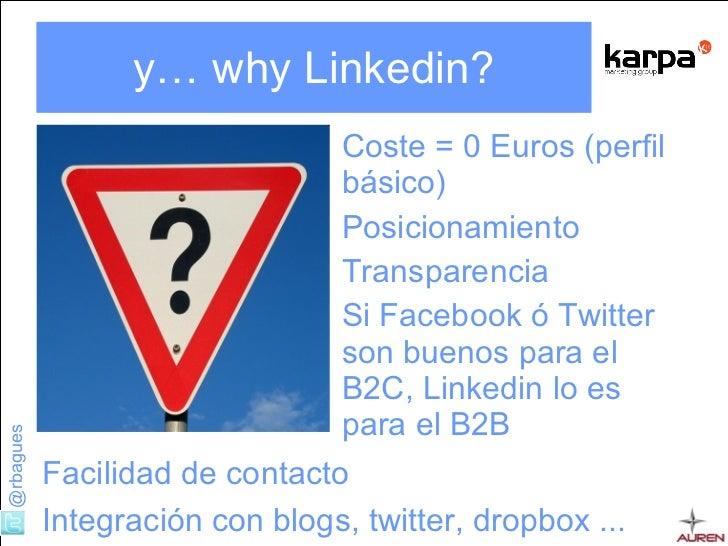 y… why Linkedin? <ul><li>Coste = 0 Euros (perfil básico) </li></ul><ul><li>Posicionamiento </li></ul><ul><li>Transparencia...