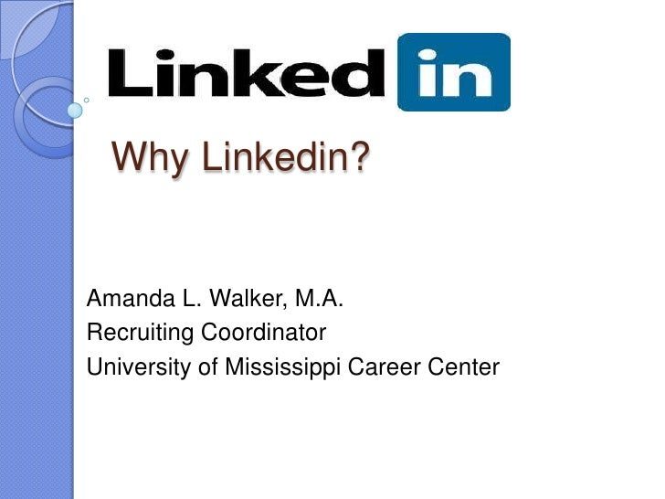 Why Linkedin?Amanda L. Walker, M.A.Recruiting CoordinatorUniversity of Mississippi Career Center