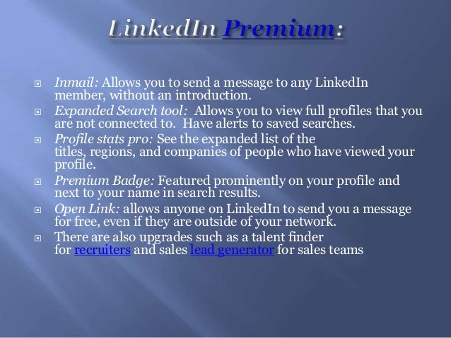  Inmail: Allows you to send a message to any LinkedInmember, without an introduction. Expanded Search tool: Allows you t...