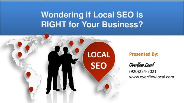 Presented By: Overflow Local (920)224-2021 www.overflowlocal.com Wondering if Local SEO is RIGHT for Your Business?